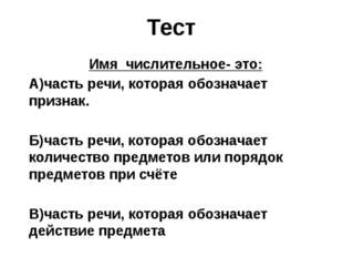 Тест Имя числительное- это: А)часть речи, которая обозначает признак. Б)часть
