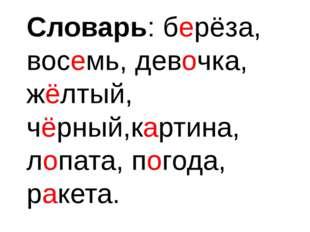 Словарь: берёза, восемь, девочка, жёлтый, чёрный,картина, лопата, погода, рак
