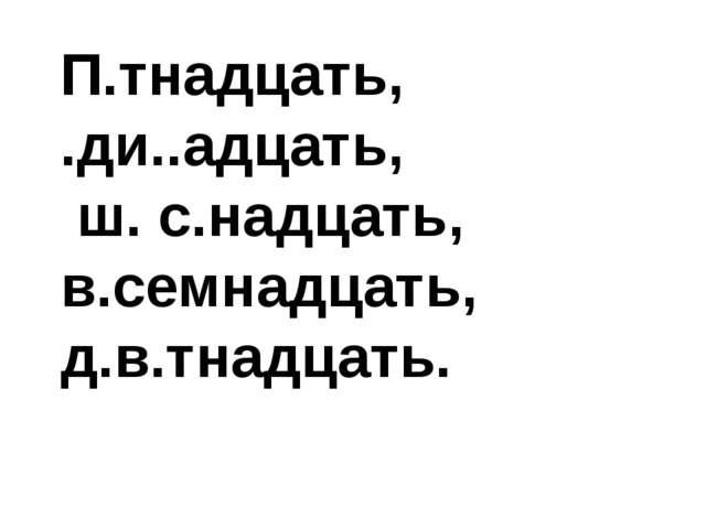 П.тнадцать, .ди..адцать, ш. с.надцать, в.семнадцать, д.в.тнадцать.