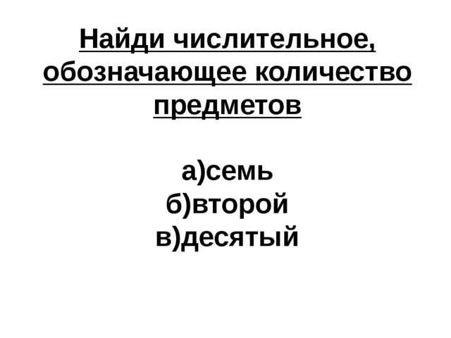 Найди числительное, обозначающее количество предметов а)семь б)второй в)десятый