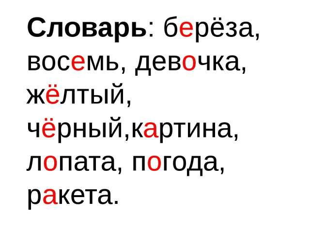 Словарь: берёза, восемь, девочка, жёлтый, чёрный,картина, лопата, погода, рак...