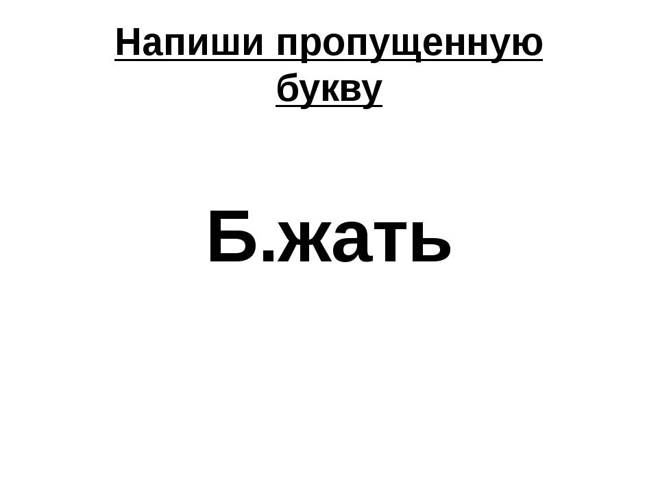 Напиши пропущенную букву Б.жать