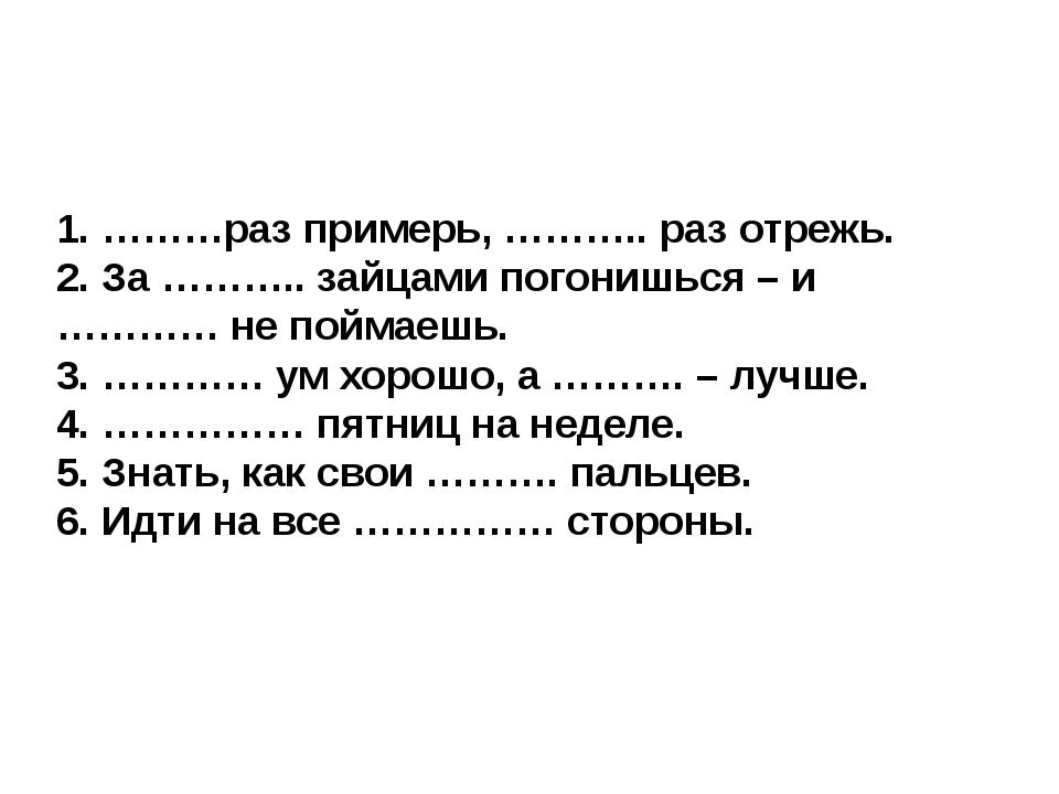 1. ………раз примерь, ……….. раз отрежь. 2. За ……….. зайцами погонишься – и …………...
