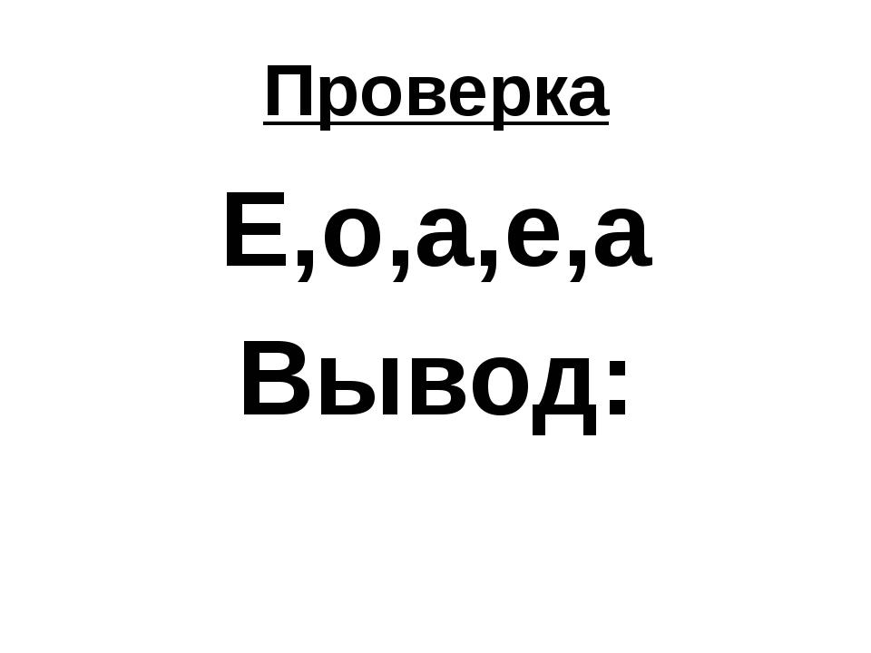 Проверка Е,о,а,е,а Вывод: