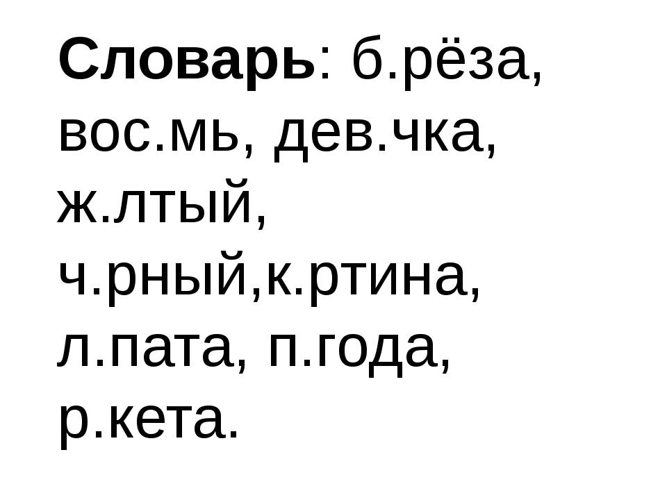 Словарь: б.рёза, вос.мь, дев.чка, ж.лтый, ч.рный,к.ртина, л.пата, п.года, р.к...