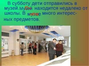 В субботу дети отправились в музей. находится недалеко от школы. В много инт