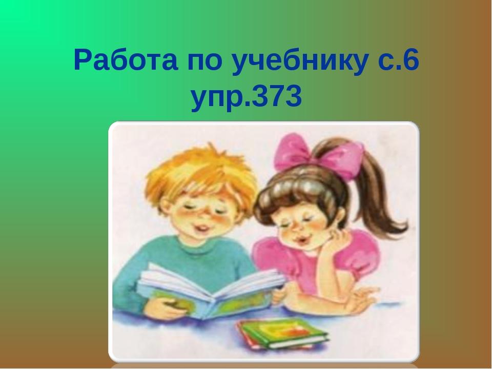 Работа по учебнику с.6 упр.373