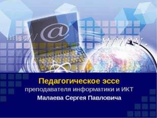 Педагогическое эссе преподавателя информатики и ИКТ Малаева Сергея Павловича