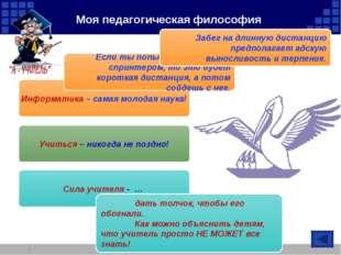 Моя педагогическая философия * Информатика – самая молодая наука! Учиться – н