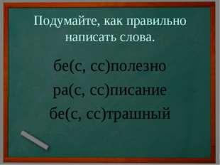 Подумайте, как правильно написать слова. бе(с, сс)полезно ра(с, сс)писание бе