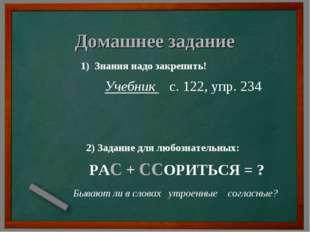 Домашнее задание 1) Знания надо закрепить! Учебник с. 122, упр. 234 2) Задани