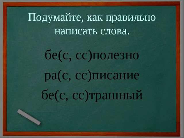 Подумайте, как правильно написать слова. бе(с, сс)полезно ра(с, сс)писание бе...