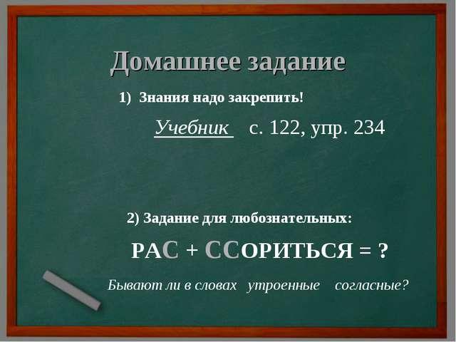 Домашнее задание 1) Знания надо закрепить! Учебник с. 122, упр. 234 2) Задани...
