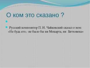 О ком это сказано ?  Русский композитор П. И. Чайковский сказал о нем: «Не