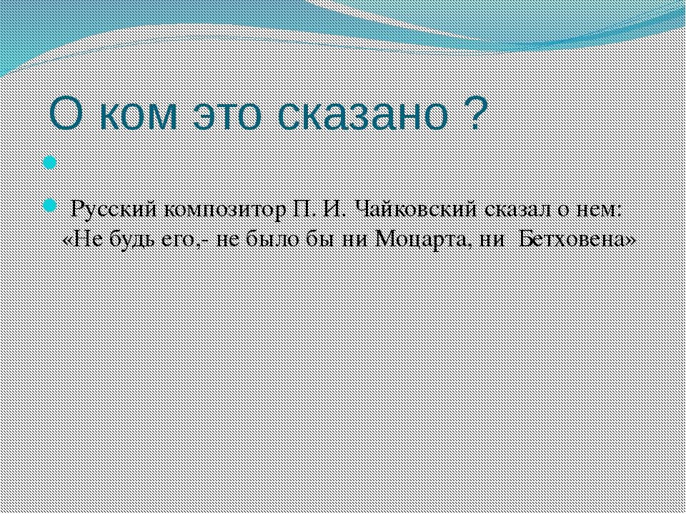 О ком это сказано ?  Русский композитор П. И. Чайковский сказал о нем: «Не...