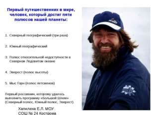 Первый путешественник в мире, человек, который достиг пяти полюсов нашей план