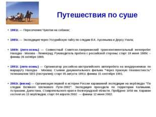 Путешествия по суше 1981г. — Пересечение Чукотки на собаках; 1985г. — Экспеди