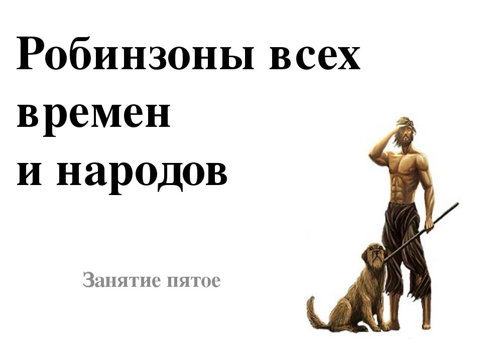 Занятие пятое Робинзоны всех времен и народов