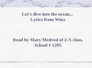 Let's dive into the ocean...  Lyrics from Winx Read by Mary Medved of 2-A cla