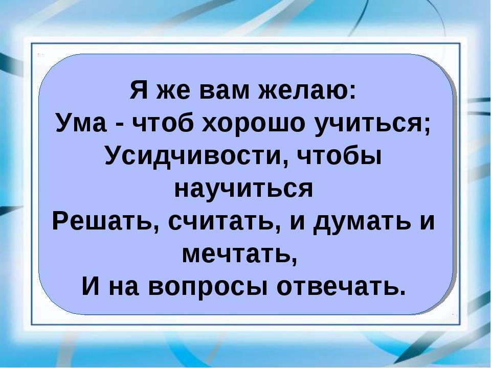 Я же вам желаю: Ума - чтоб хорошо учиться; Усидчивости, чтобы научиться Решат...