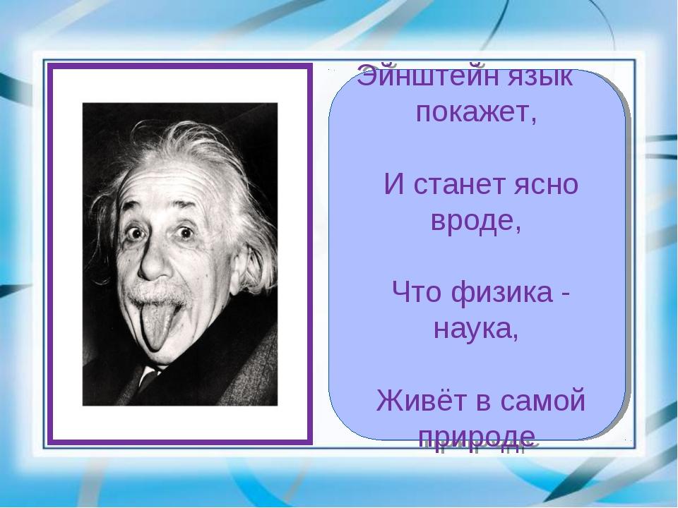 Эйнштейн язык покажет,  И станет ясно вроде,  Что физика - наука,  Живёт в...