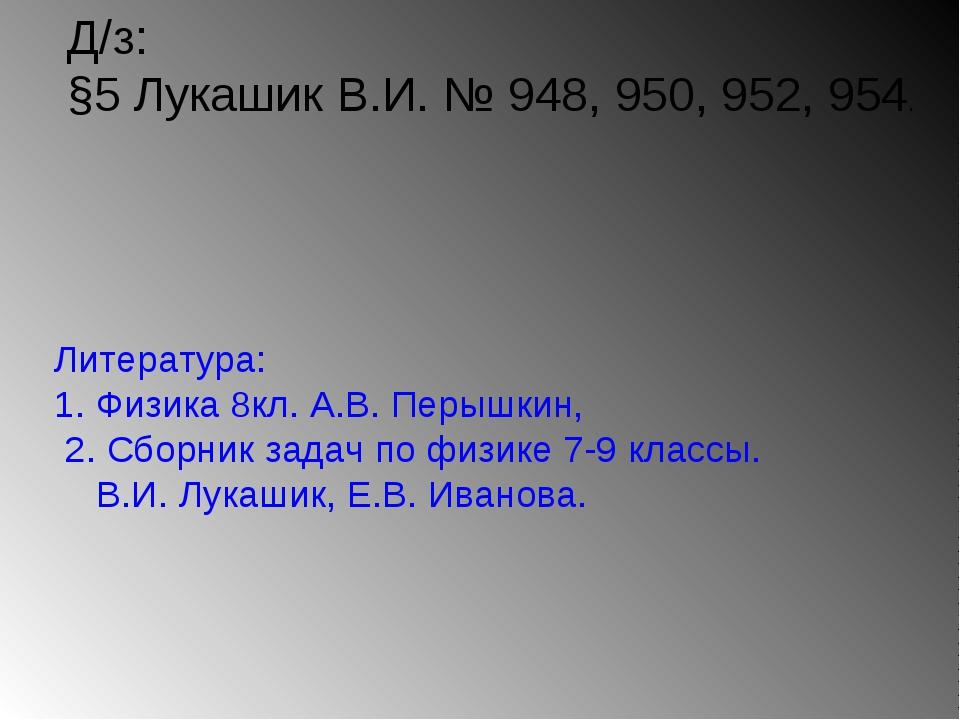 Д/з: §5 Лукашик В.И. № 948, 950, 952, 954. Литература: 1. Физика 8кл. А.В. Пе...
