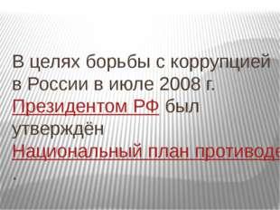 В целях борьбы с коррупцией в России в июле 2008г.Президентом РФбыл утвер