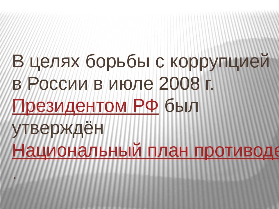 В целях борьбы с коррупцией в России в июле 2008г.Президентом РФбыл утвер...