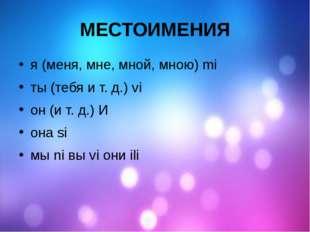 МЕСТОИМЕНИЯ я (меня, мне, мной, мною) mi ты (тебя и т. д.) vi он (и т. д.) И