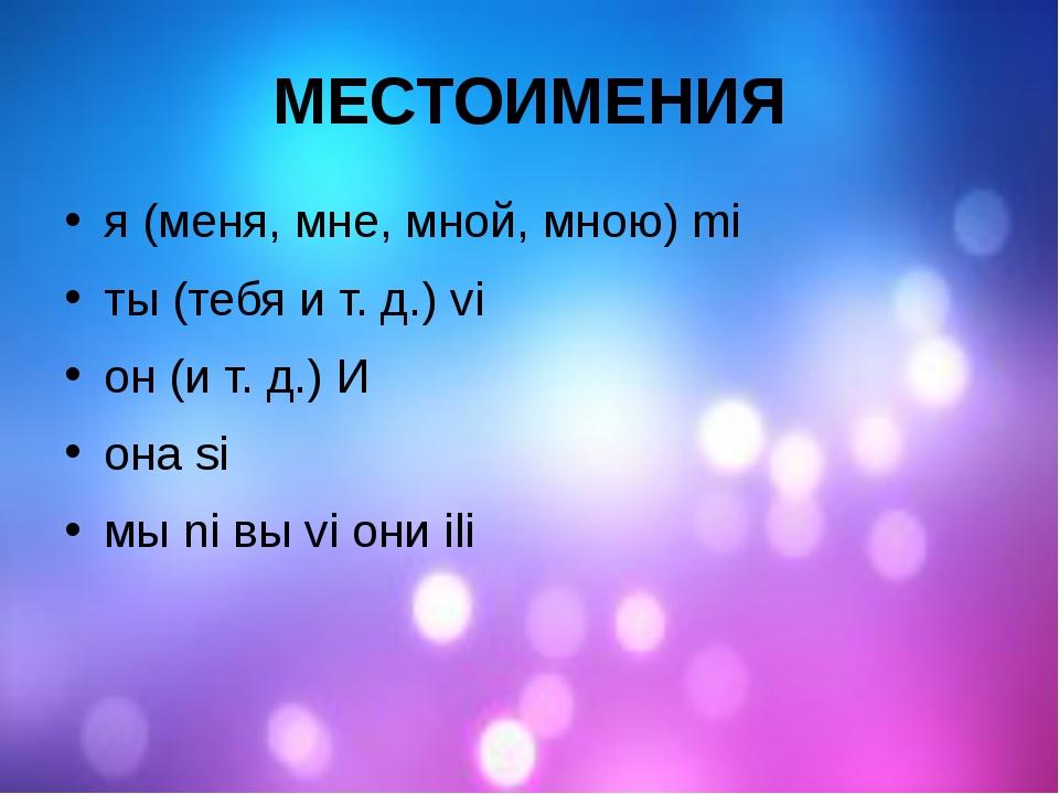 МЕСТОИМЕНИЯ я (меня, мне, мной, мною) mi ты (тебя и т. д.) vi он (и т. д.) И...