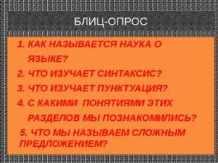 БЛИЦ-ОПРОС 1. КАК НАЗЫВАЕТСЯ НАУКА О ЯЗЫКЕ? 2. ЧТО ИЗУЧАЕТ СИНТАКСИС? 3. ЧТО
