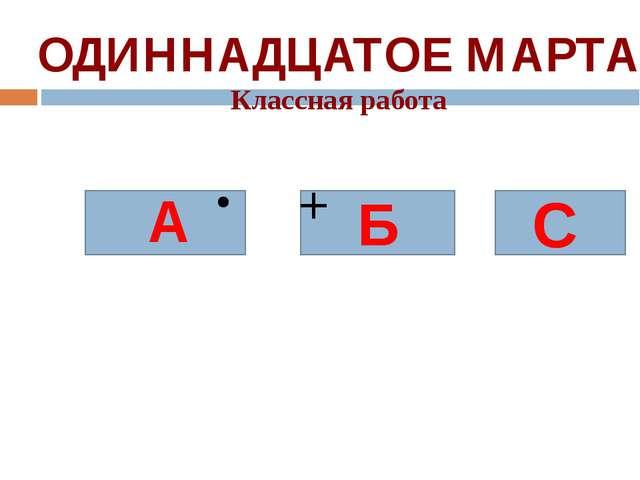 ОДИННАДЦАТОЕ МАРТА Классная работа Б А + = С