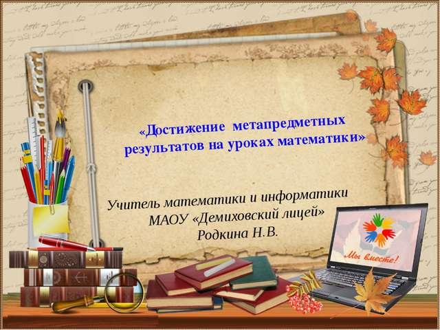 Учитель математики и информатики МАОУ «Демиховский лицей» Родкина Н.В. «Дости...