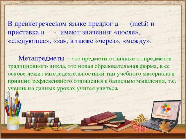 В древнегреческом языке предлог μετά (metá) и приставка μετα- имеют значения:...