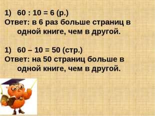 60 : 10 = 6 (р.) Ответ: в 6 раз больше страниц в одной книге, чем в другой. 6