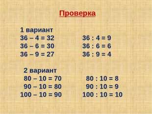 Проверка 1 вариант 36 – 4 = 32 36 : 4 = 9 36 – 6 = 30 36 : 6 = 6 36 – 9 = 27