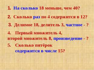 1. На сколько 18 меньше, чем 40? 2. Сколько раз по 4 содержится в 12? 3. Дели