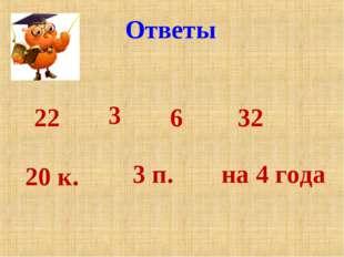 Ответы 22 3 6 32 20 к. 3 п. на 4 года