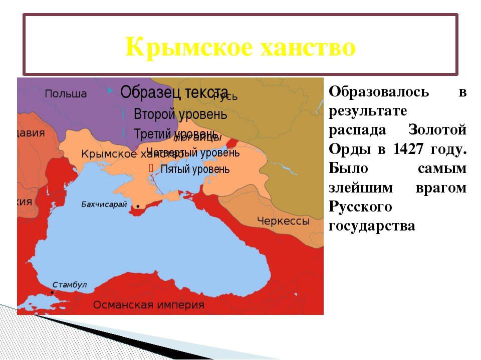 Крымское ханство Образовалось в результате распада Золотой Орды в 1427 году....