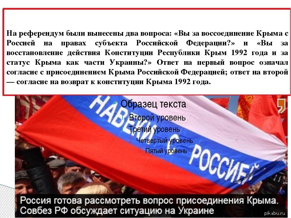 На референдум были вынесены два вопроса: «Вы за воссоединение Крыма с Россие...