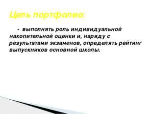 Цель портфолио: - выполнять роль индивидуальной накопительной оценки и, наряд