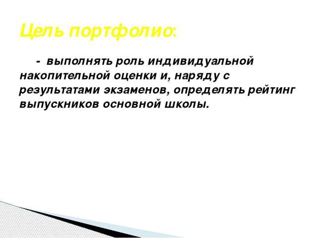 Цель портфолио: - выполнять роль индивидуальной накопительной оценки и, наряд...