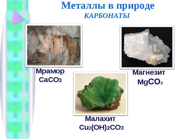 Металлы в природе КАРБОНАТЫ Малахит Cu2(OH)2CO3 Магнезит MgCO3 Мрамор CaCO3