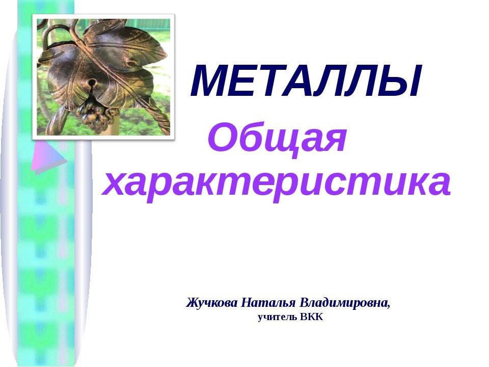 Жучкова Наталья Владимировна, учитель ВКК МЕТАЛЛЫ Общая характеристика