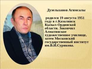 Дузельханов Агимсалы родился 19 августа 1951 году в г.Казалинск Кызыл-Ординск