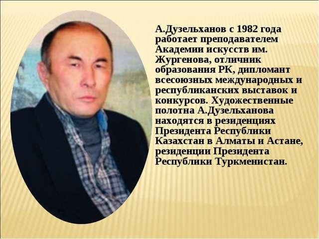 А.Дузельханов с 1982 года работает преподавателем Академии искусств им. Журге...