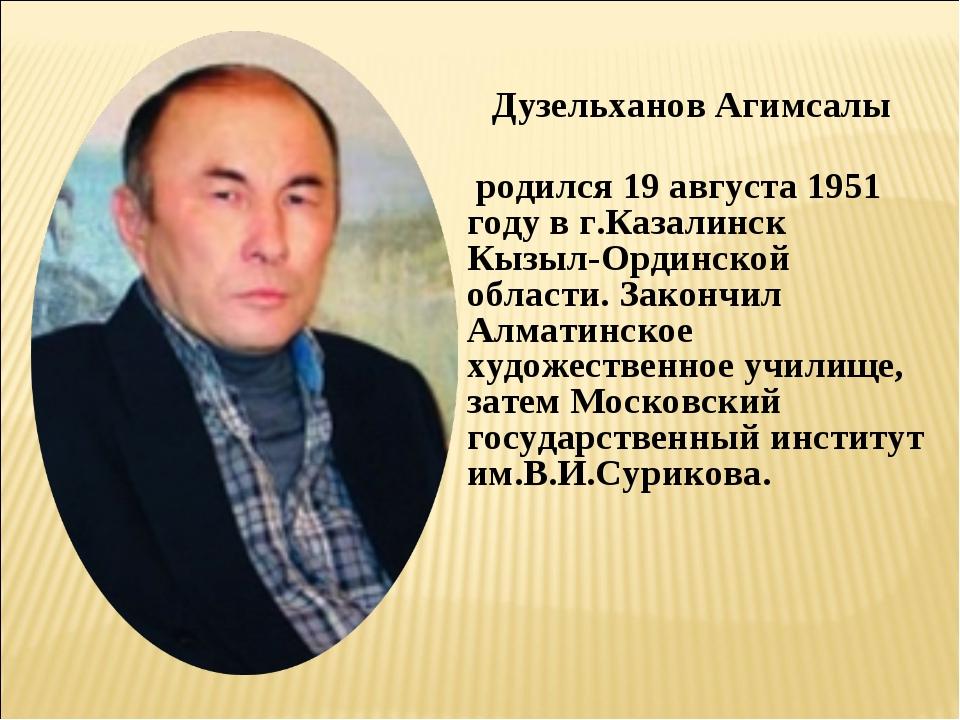 Дузельханов Агимсалы родился 19 августа 1951 году в г.Казалинск Кызыл-Ординск...