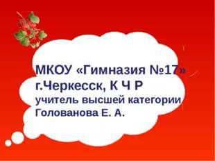МКОУ «Гимназия №17» г.Черкесск, К Ч Р учитель высшей категории Голованова Е. А.