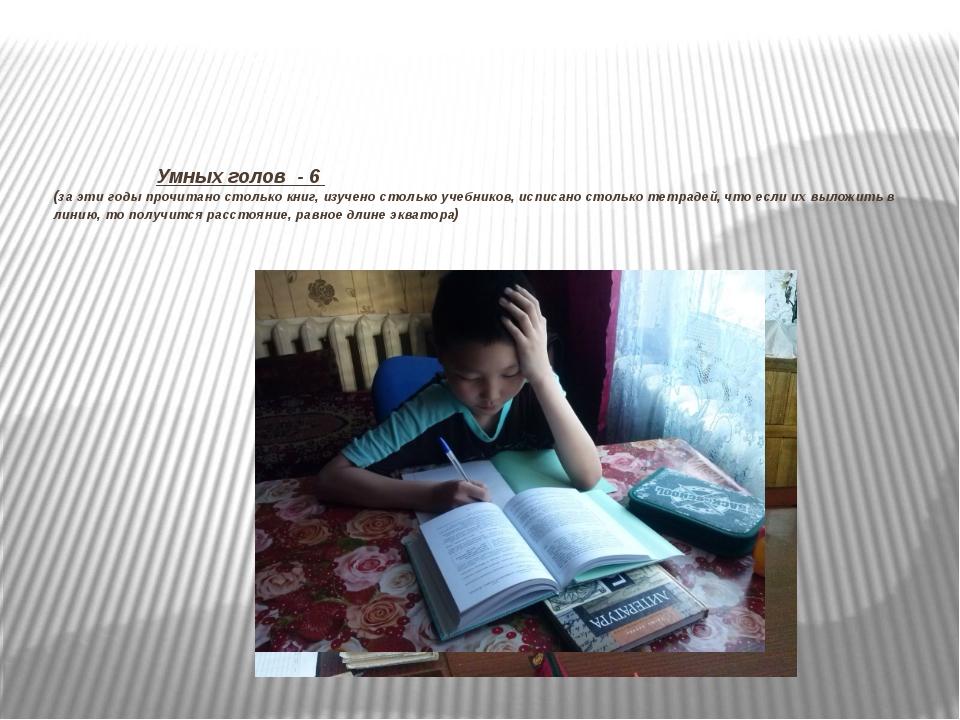 Умных голов - 6 (за эти годы прочитано столько книг, изучено столько учебник...