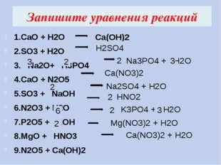 Запишите уравнения реакций 1.CaO + H2O 2.SO3 + H2O 3. Na2O+ H3PO4 4.CaO + N2O